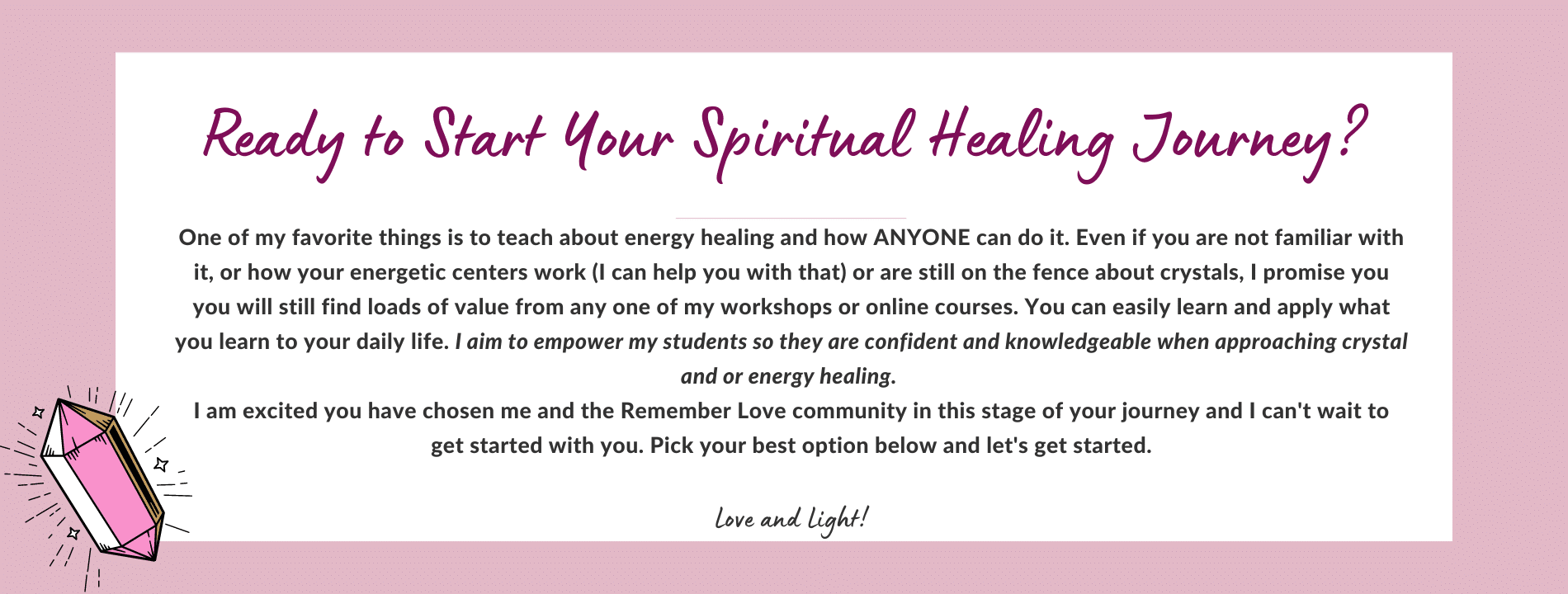 One of my favorite things is to teach about energy healing and how ANYONE can do it. Even if you are not familiar with it, or how your energetic centers work (I can help you with that) or are still on the fence about crystals, I promise you you will still find loads of value from any one of my workshops or online courses. You can easily learn and apply what you learn to your daily life. I aim to empower my students so they are confident and knowledgeable when approaching crystal and or energy healing. I am excited you have chosen me and the Remember Love community in this stage of your journey and I can't wait to get started with you. Pick your best option below and let's get started. Love and Light!