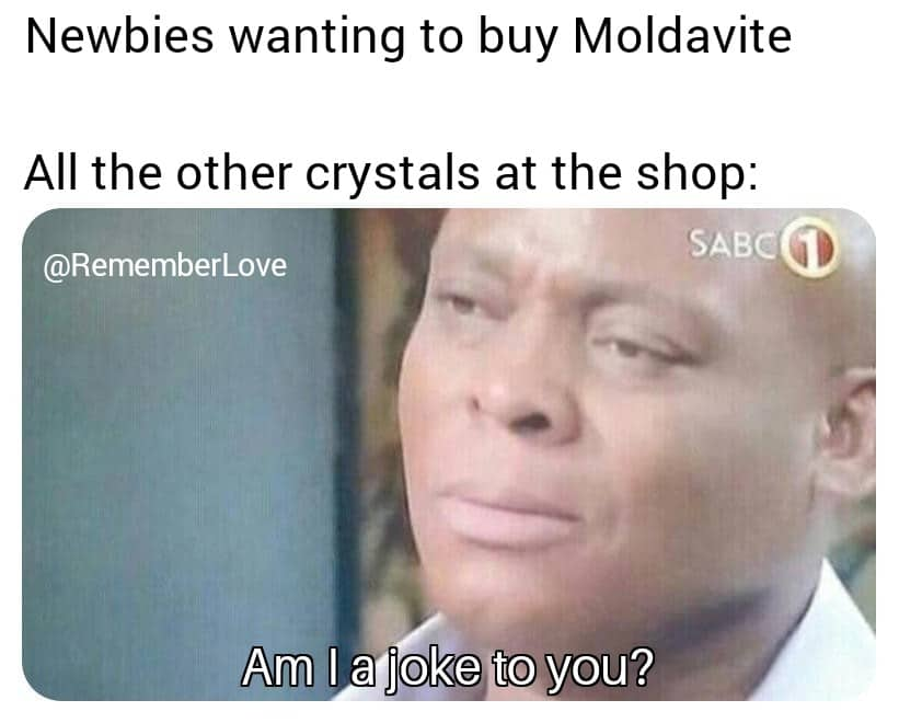 "Newbies wanting to buy Moldavite. A;ll the other cystals at the shop. ""Am I a joke to you"""